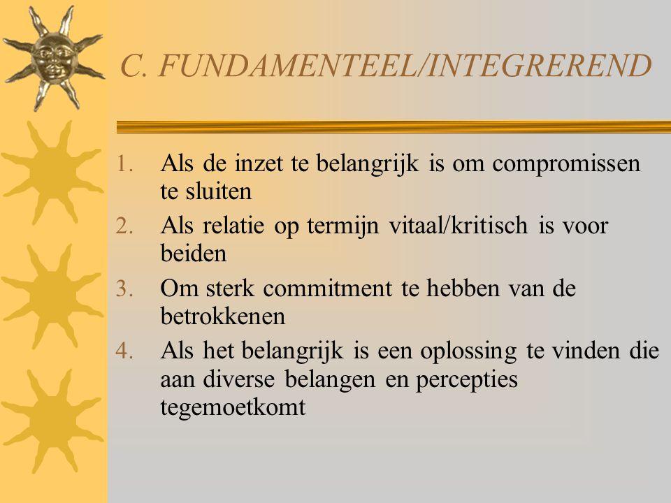 C. FUNDAMENTEEL/INTEGREREND 1. Als de inzet te belangrijk is om compromissen te sluiten 2. Als relatie op termijn vitaal/kritisch is voor beiden 3. Om