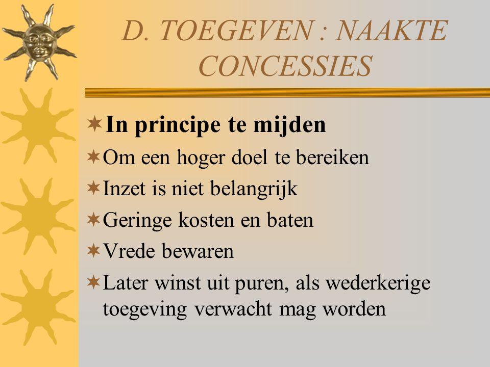 D. TOEGEVEN : NAAKTE CONCESSIES  In principe te mijden  Om een hoger doel te bereiken  Inzet is niet belangrijk  Geringe kosten en baten  Vrede b