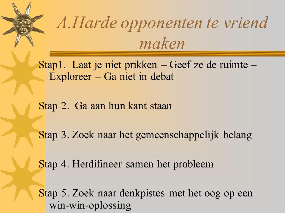 A.Harde opponenten te vriend maken Stap1. Laat je niet prikken – Geef ze de ruimte – Exploreer – Ga niet in debat Stap 2. Ga aan hun kant staan Stap 3