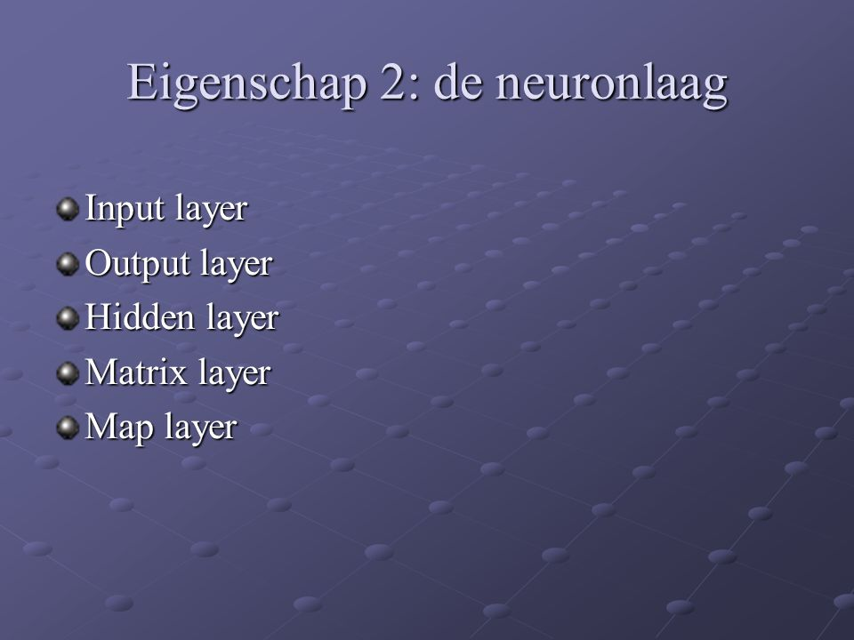Eigenschap 2: de neuronlaag Input layer Output layer Hidden layer Matrix layer Map layer