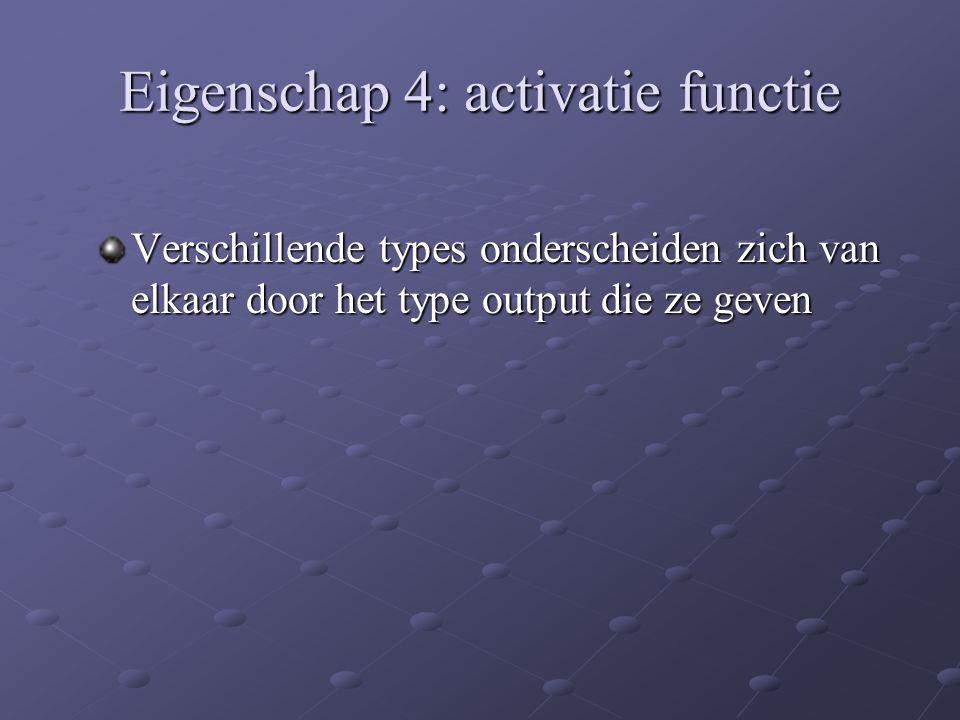 Eigenschap 4: activatie functie Verschillende types onderscheiden zich van elkaar door het type output die ze geven