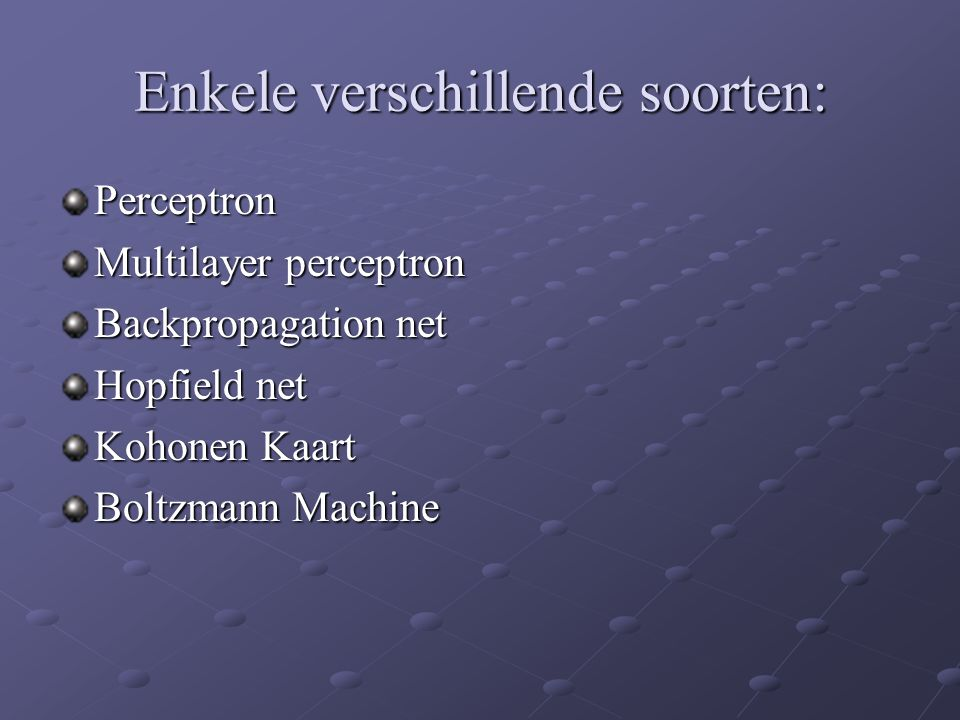 Enkele verschillende soorten: Perceptron Multilayer perceptron Backpropagation net Hopfield net Kohonen Kaart Boltzmann Machine