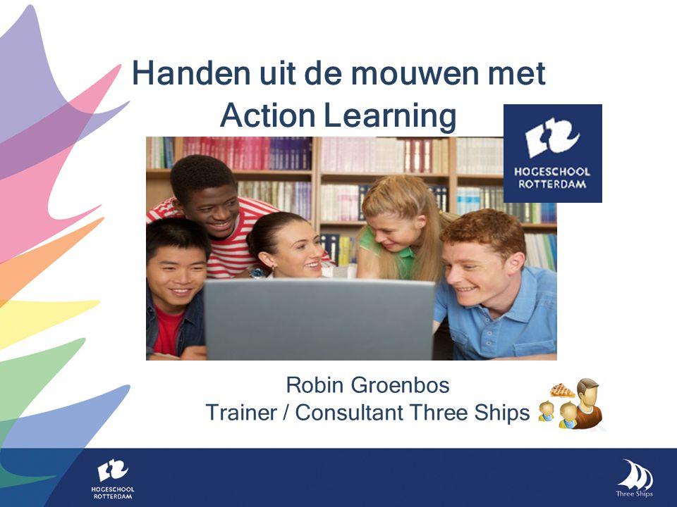 Robin Groenbos Trainer / Consultant Three Ships Handen uit de mouwen met Action Learning