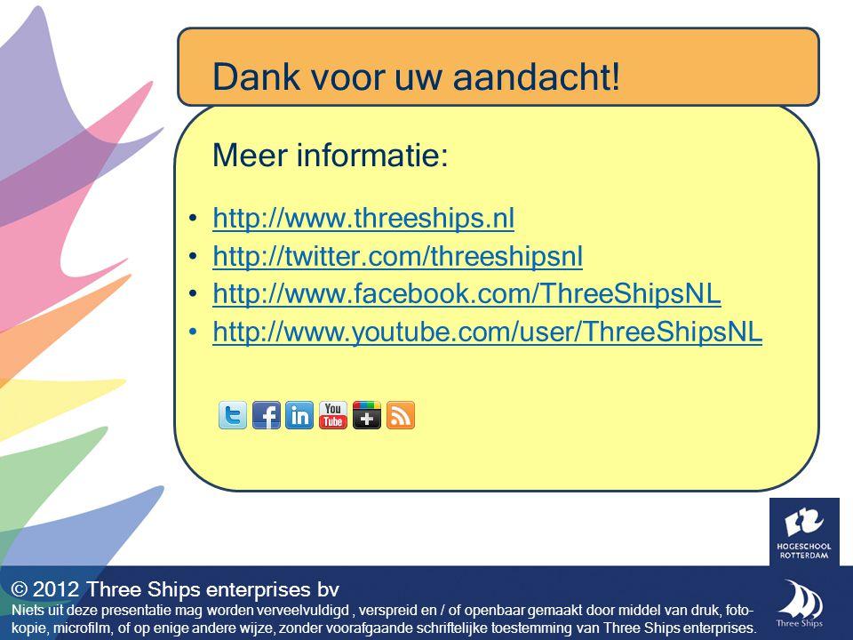 http://www.threeships.nl http://twitter.com/threeshipsnl http://www.facebook.com/ThreeShipsNL http://www.youtube.com/user/ThreeShipsNL © 2012 Three Ships enterprises bv Niets uit deze presentatie mag worden verveelvuldigd, verspreid en / of openbaar gemaakt door middel van druk, foto- kopie, microfilm, of op enige andere wijze, zonder voorafgaande schriftelijke toestemming van Three Ships enterprises.