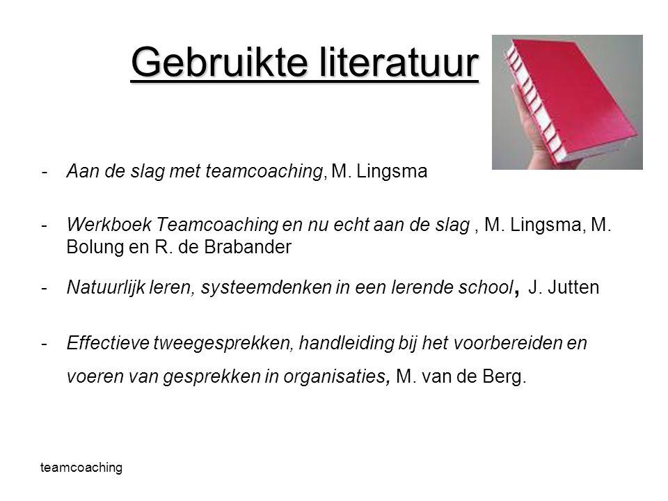 teamcoaching Gebruikte literatuur -Aan de slag met teamcoaching, M. Lingsma -Werkboek Teamcoaching en nu echt aan de slag, M. Lingsma, M. Bolung en R.