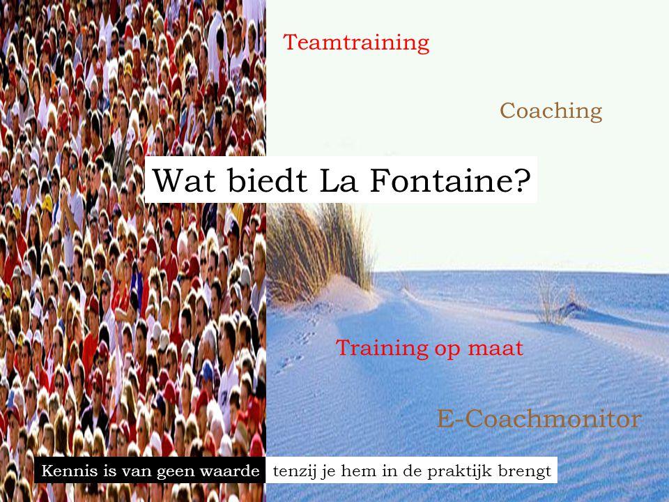 Wat biedt La Fontaine? E-Coachmonitor Coaching Training op maat Teamtraining Kennis is van geen waardetenzij je hem in de praktijk brengt