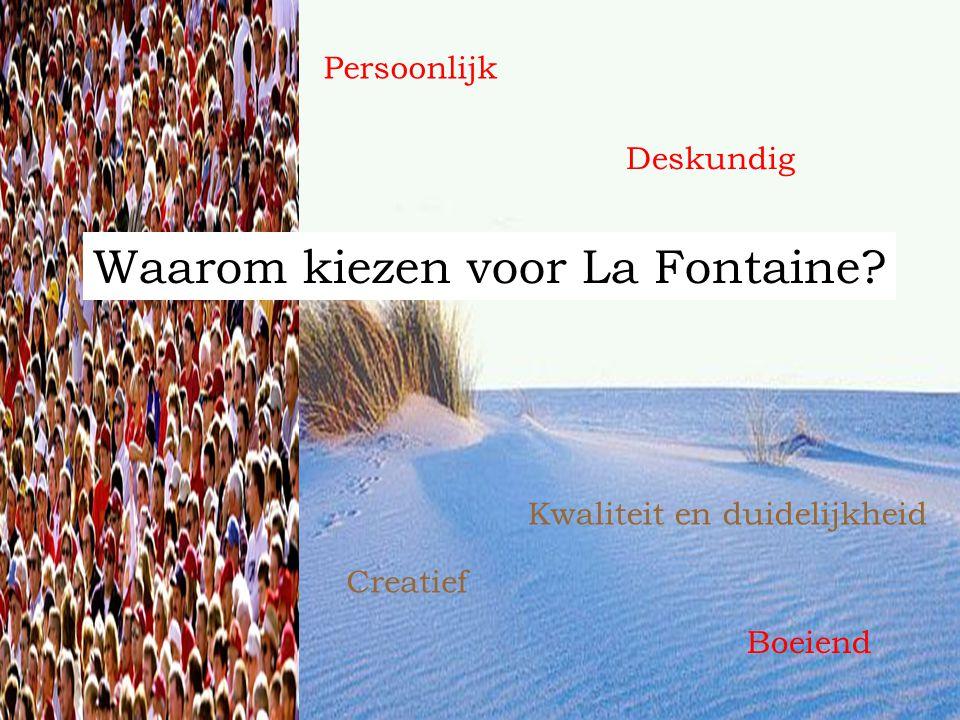Waarom kiezen voor La Fontaine? Persoonlijk Boeiend Deskundig Kwaliteit en duidelijkheid Creatief