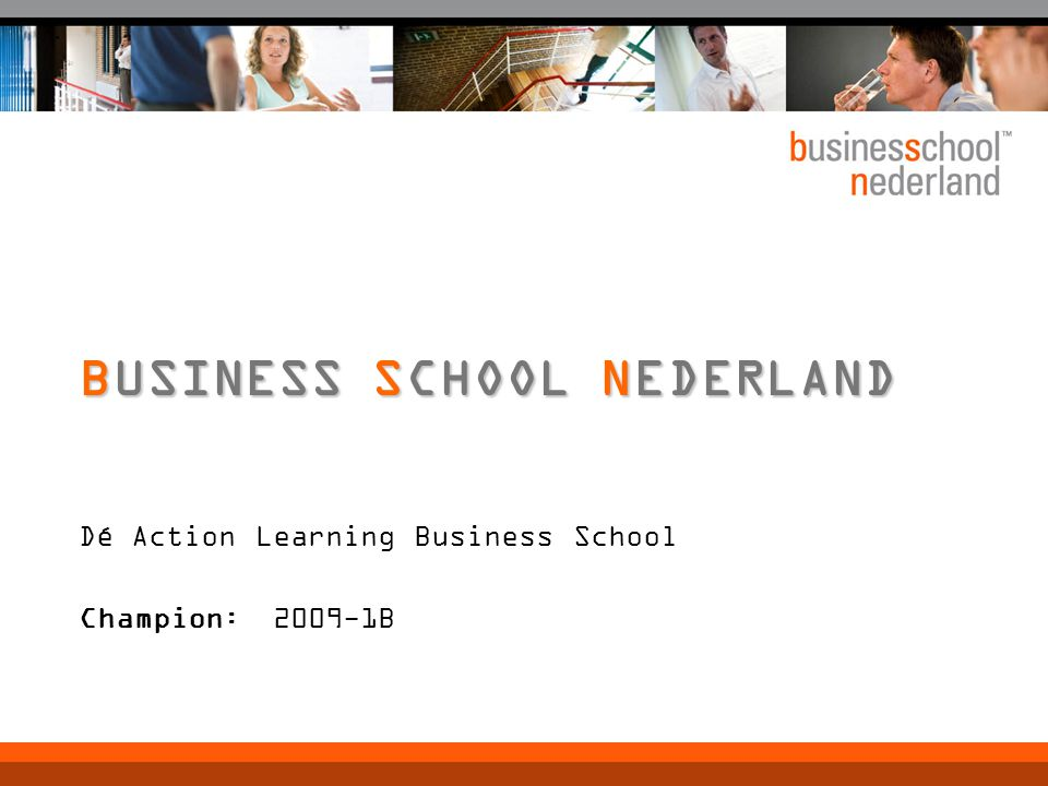 Dé Action Learning Business School Champion: 2009-1B BUSINESS SCHOOL NEDERLAND