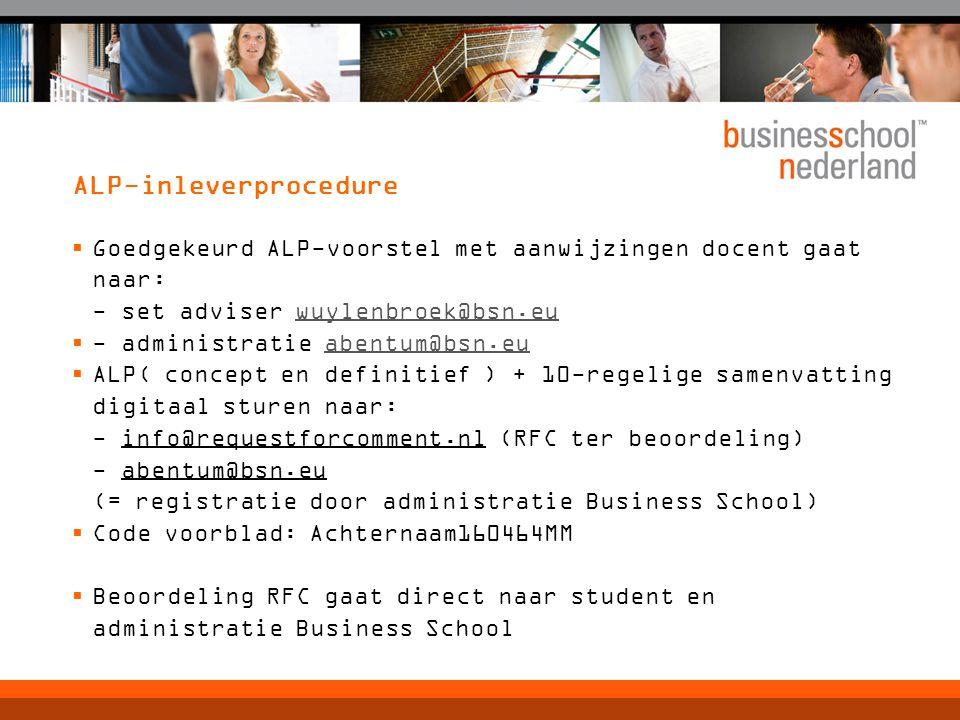 ALP-inleverprocedure  Goedgekeurd ALP-voorstel met aanwijzingen docent gaat naar: - set adviser wuylenbroek@bsn.euwuylenbroek@bsn.eu  - administratie abentum@bsn.euabentum@bsn.eu  ALP( concept en definitief ) + 10-regelige samenvatting digitaal sturen naar: - info@requestforcomment.nl (RFC ter beoordeling) - abentum@bsn.eu (= registratie door administratie Business School)  Code voorblad: Achternaam160464MM  Beoordeling RFC gaat direct naar student en administratie Business School