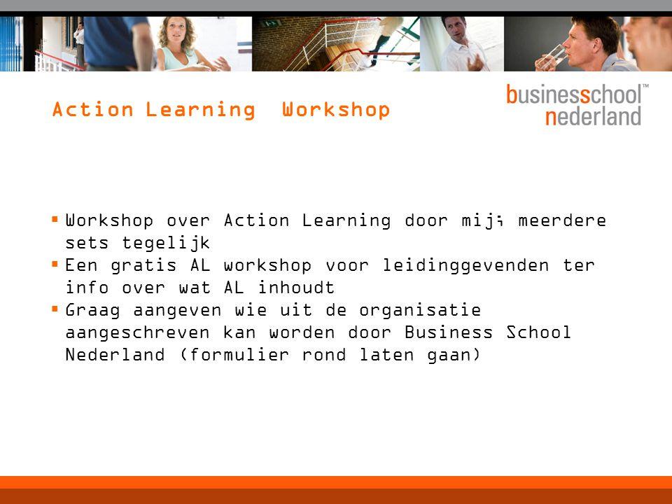 Action Learning Workshop  Workshop over Action Learning door mij; meerdere sets tegelijk  Een gratis AL workshop voor leidinggevenden ter info over wat AL inhoudt  Graag aangeven wie uit de organisatie aangeschreven kan worden door Business School Nederland (formulier rond laten gaan)