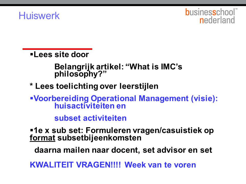 "Huiswerk  Lees site door Belangrijk artikel: ""What is IMC's philosophy?"" * Lees toelichting over leerstijlen  Voorbereiding Operational Management ("