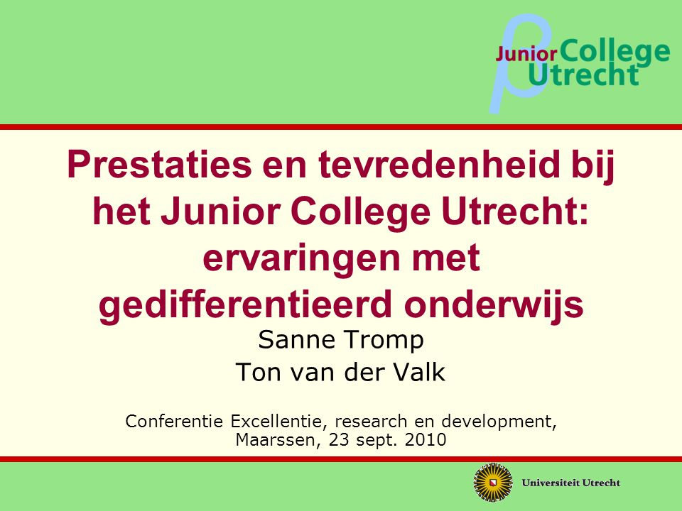 β Prestaties en tevredenheid bij het Junior College Utrecht: ervaringen met gedifferentieerd onderwijs Sanne Tromp Ton van der Valk Conferentie Excellentie, research en development, Maarssen, 23 sept.