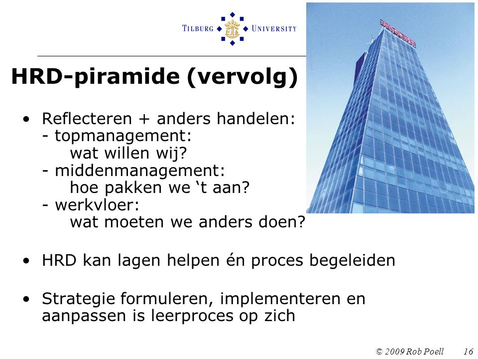 HRD-piramide (vervolg) © 2009 Rob Poell 16 Reflecteren + anders handelen: - topmanagement: wat willen wij? - middenmanagement: hoe pakken we 't aan? -