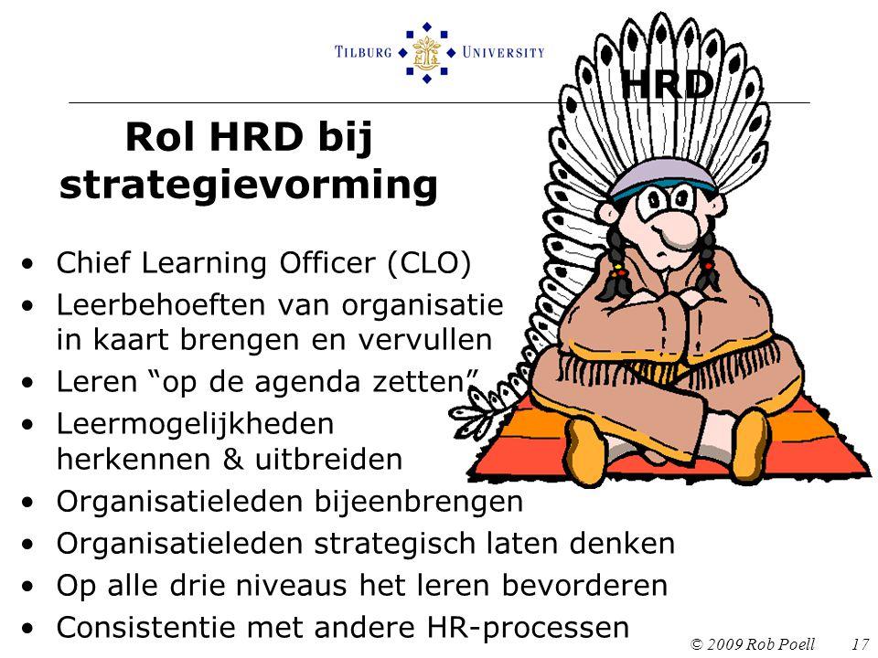 Rol HRD bij strategievorming © 2009 Rob Poell 17 Chief Learning Officer (CLO) Leerbehoeften van organisatie in kaart brengen en vervullen Leren op de agenda zetten Leermogelijkheden herkennen & uitbreiden Organisatieleden bijeenbrengen Organisatieleden strategisch laten denken Op alle drie niveaus het leren bevorderen Consistentie met andere HR-processen HRD