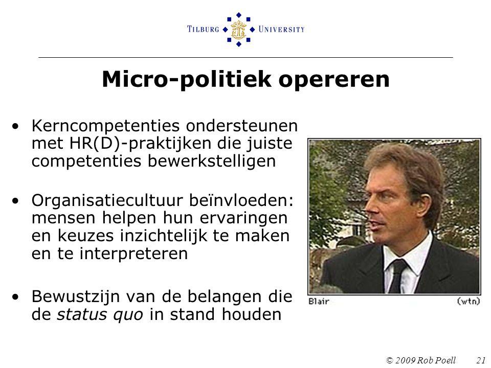 Micro-politiek opereren © 2009 Rob Poell 21 Kerncompetenties ondersteunen met HR(D)-praktijken die juiste competenties bewerkstelligen Organisatiecultuur beïnvloeden: mensen helpen hun ervaringen en keuzes inzichtelijk te maken en te interpreteren Bewustzijn van de belangen die de status quo in stand houden