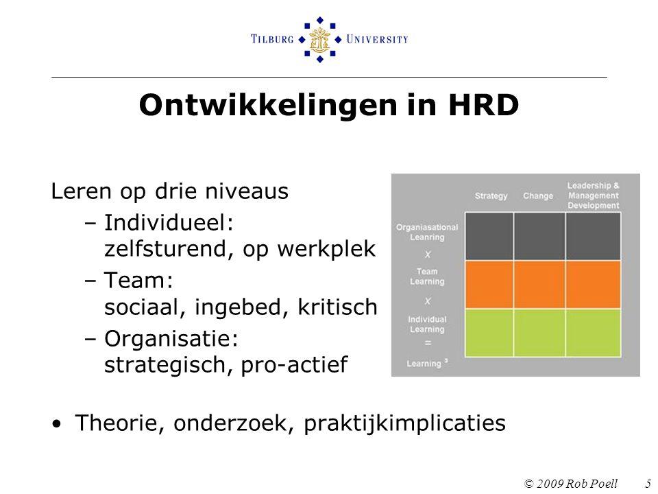Ontwikkelingen in HRD © 2009 Rob Poell 5 Leren op drie niveaus –Individueel: zelfsturend, op werkplek –Team: sociaal, ingebed, kritisch –Organisatie: strategisch, pro-actief Theorie, onderzoek, praktijkimplicaties