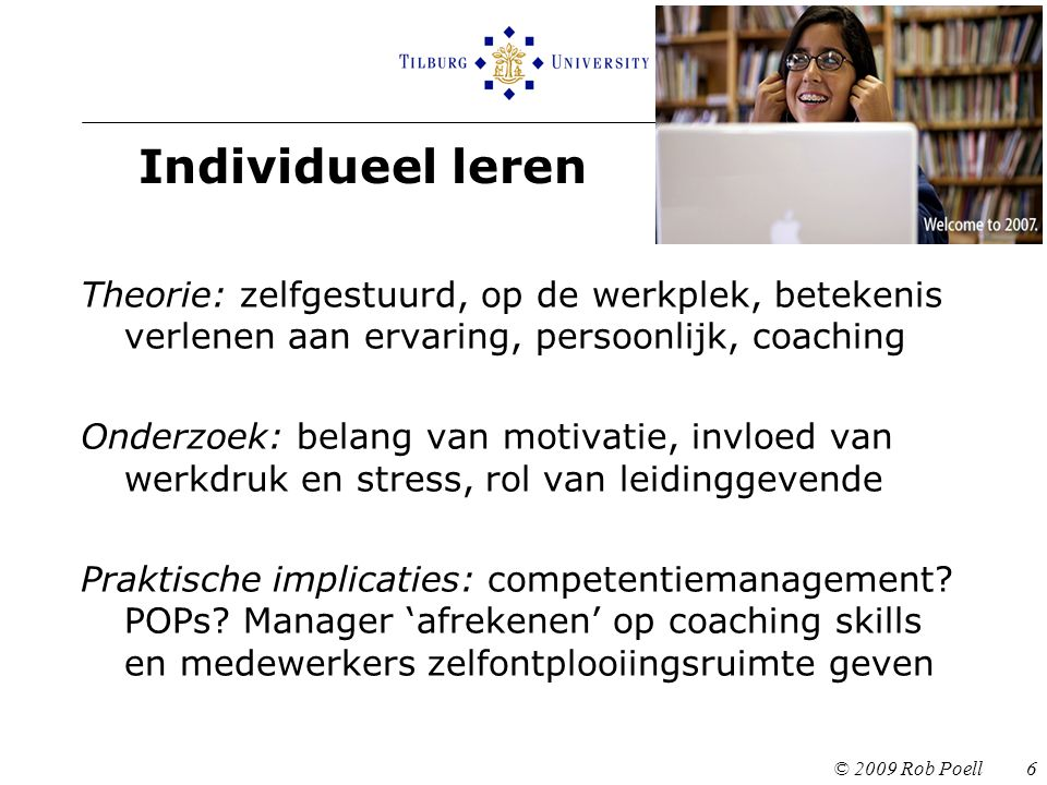 Individueel leren © 2009 Rob Poell 6 Theorie: zelfgestuurd, op de werkplek, betekenis verlenen aan ervaring, persoonlijk, coaching Onderzoek: belang van motivatie, invloed van werkdruk en stress, rol van leidinggevende Praktische implicaties: competentiemanagement.