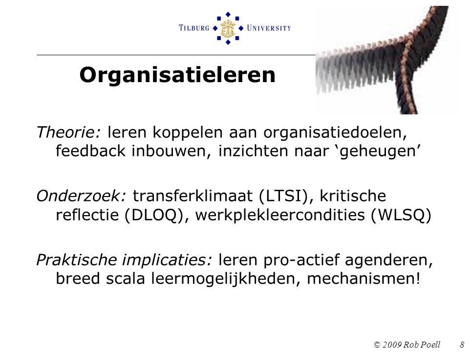 Organisatieleren © 2009 Rob Poell 8 Theorie: leren koppelen aan organisatiedoelen, feedback inbouwen, inzichten naar 'geheugen' Onderzoek: transferklimaat (LTSI), kritische reflectie (DLOQ), werkplekleercondities (WLSQ) Praktische implicaties: leren pro-actief agenderen, breed scala leermogelijkheden, mechanismen!