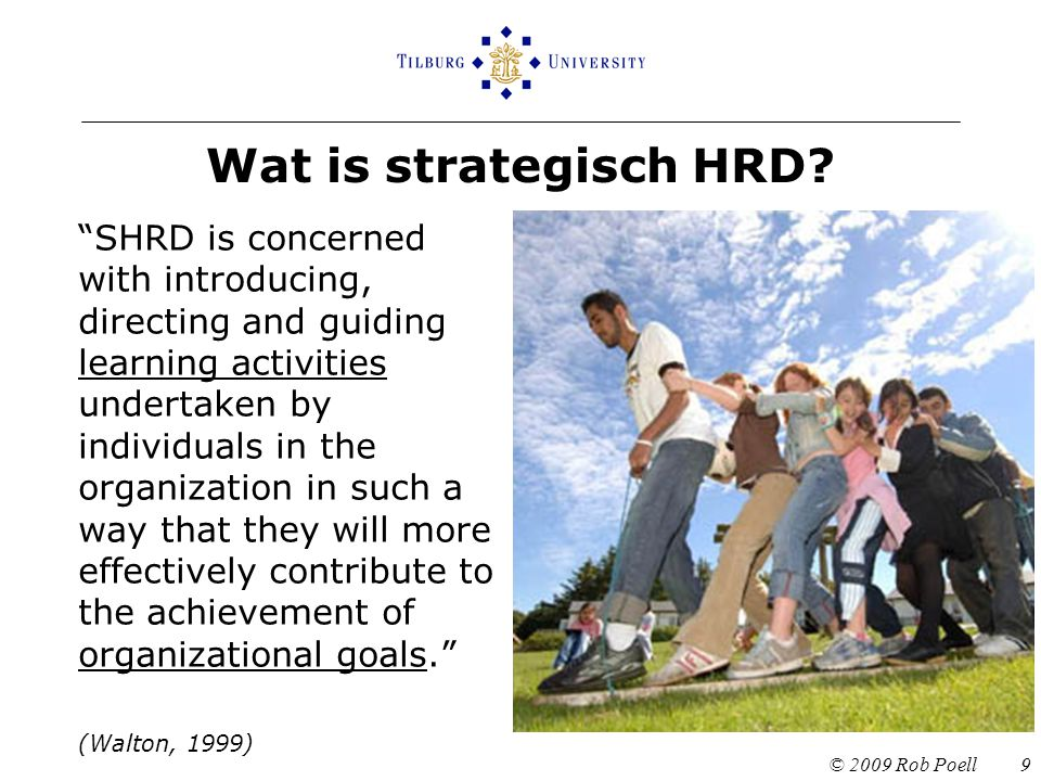 Algemeen model van SHRD Organizational Strategy Core Competencies of the Organization Individual Competencies Required Training Programs (Bergenhenegouwen, Mooijman & Tillema, 1998) © 2009 Rob Poell 10