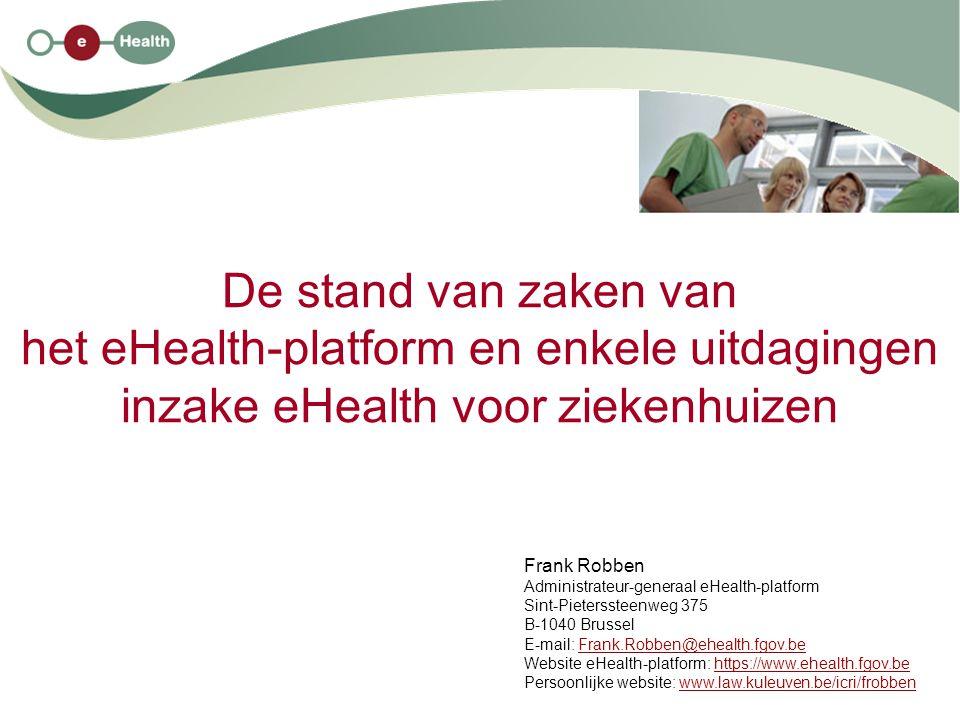 De stand van zaken van het eHealth-platform en enkele uitdagingen inzake eHealth voor ziekenhuizen Frank Robben Administrateur-generaal eHealth-platform Sint-Pieterssteenweg 375 B-1040 Brussel E-mail: Frank.Robben@ehealth.fgov.beFrank.Robben@ehealth.fgov.be Website eHealth-platform: https://www.ehealth.fgov.behttps://www.ehealth.fgov.be Persoonlijke website: www.law.kuleuven.be/icri/frobbenwww.law.kuleuven.be/icri/frobben