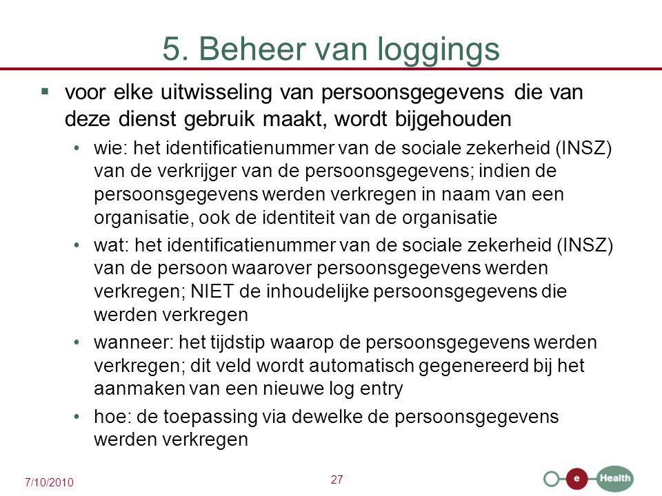 27 7/10/2010 5. Beheer van loggings  voor elke uitwisseling van persoonsgegevens die van deze dienst gebruik maakt, wordt bijgehouden wie: het identi