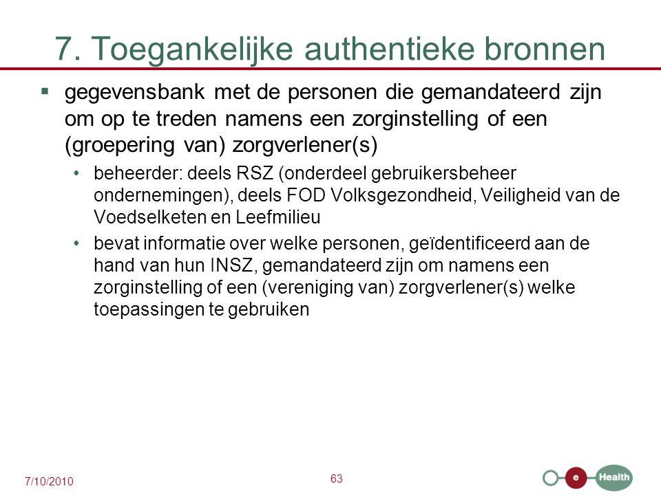 63 7/10/2010 7. Toegankelijke authentieke bronnen  gegevensbank met de personen die gemandateerd zijn om op te treden namens een zorginstelling of ee
