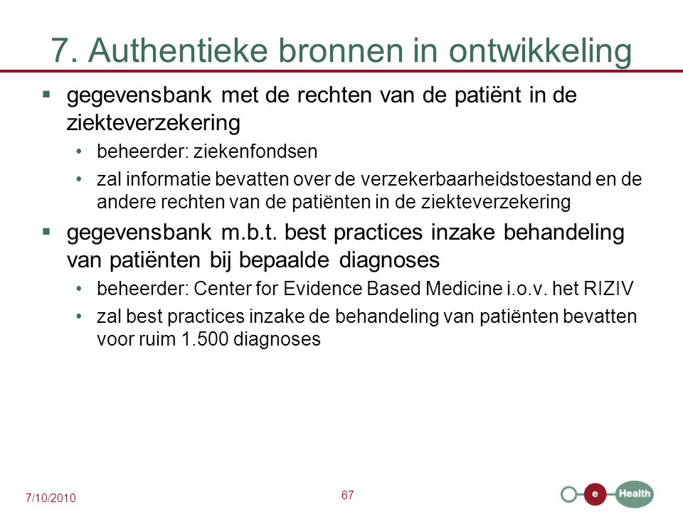 67 7/10/2010 7. Authentieke bronnen in ontwikkeling  gegevensbank met de rechten van de patiënt in de ziekteverzekering beheerder: ziekenfondsen zal