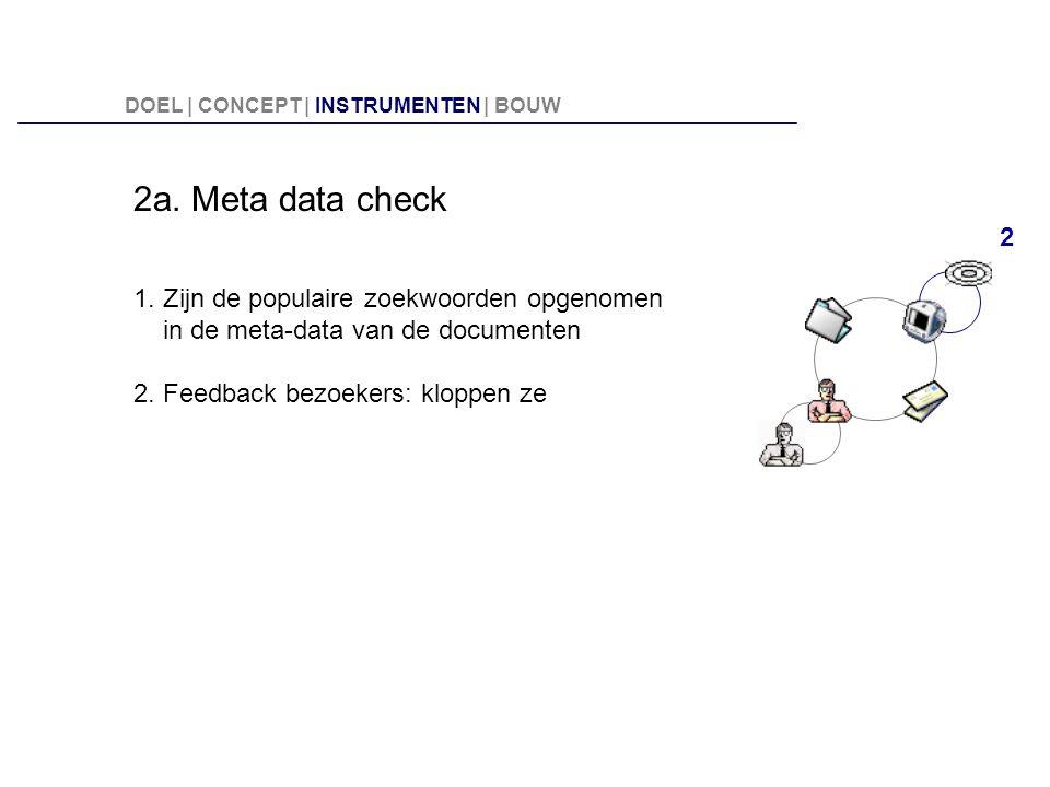 2a. Meta data check 1. Zijn de populaire zoekwoorden opgenomen in de meta-data van de documenten 2. Feedback bezoekers: kloppen ze 2 DOEL | CONCEPT |