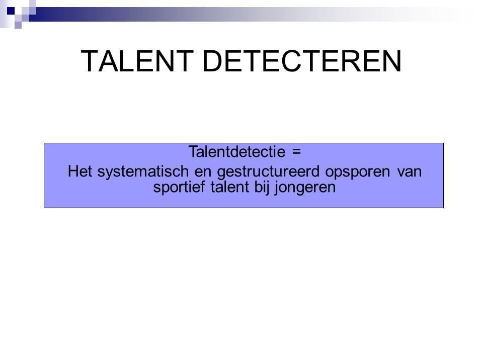 TALENT DETECTEREN Talentdetectie = Het systematisch en gestructureerd opsporen van sportief talent bij jongeren
