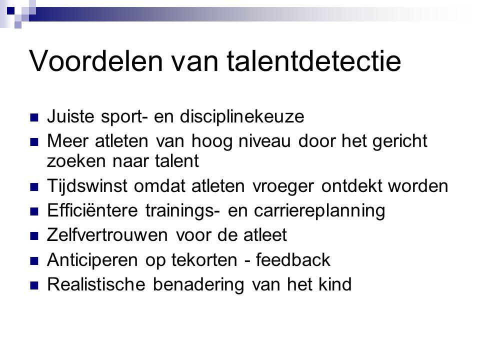 Voordelen van talentdetectie Juiste sport- en disciplinekeuze Meer atleten van hoog niveau door het gericht zoeken naar talent Tijdswinst omdat atlete