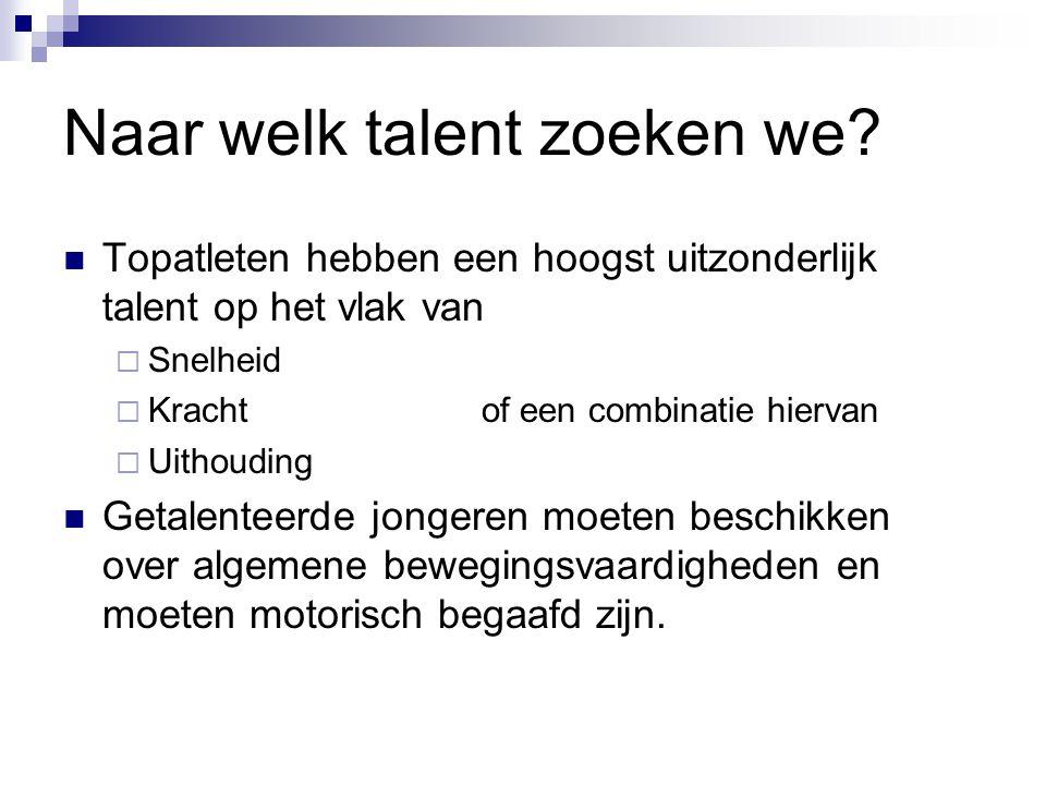 Naar welk talent zoeken we? Topatleten hebben een hoogst uitzonderlijk talent op het vlak van  Snelheid  Krachtof een combinatie hiervan  Uithoudin