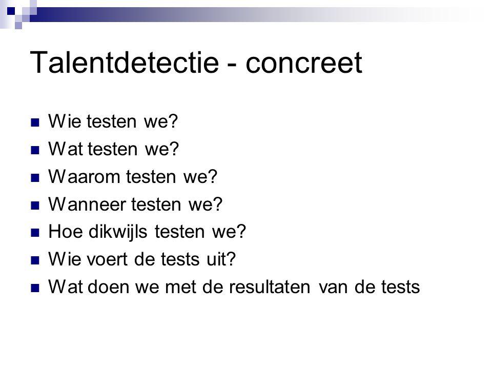 Talentdetectie - concreet Wie testen we? Wat testen we? Waarom testen we? Wanneer testen we? Hoe dikwijls testen we? Wie voert de tests uit? Wat doen