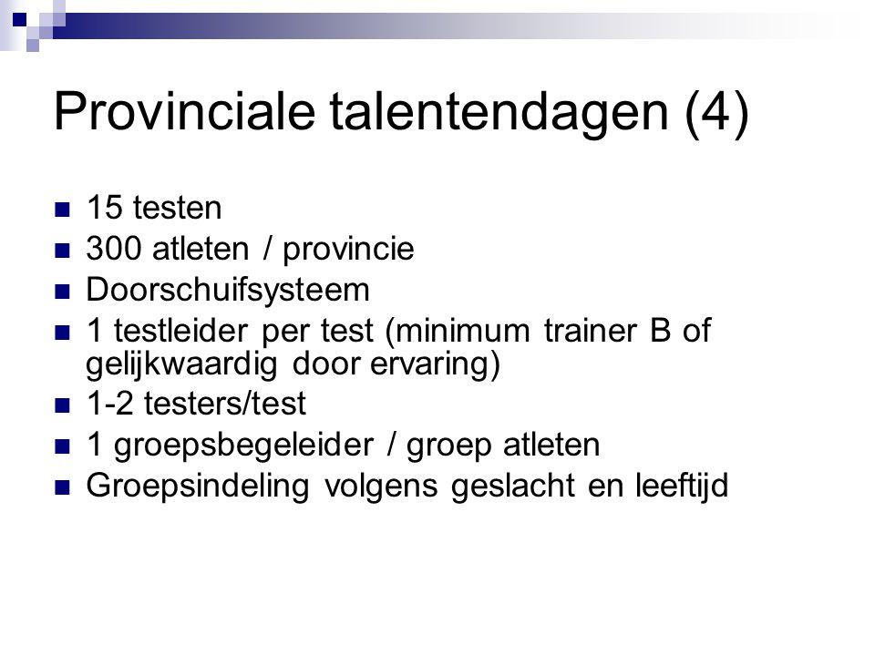 Provinciale talentendagen (4) 15 testen 300 atleten / provincie Doorschuifsysteem 1 testleider per test (minimum trainer B of gelijkwaardig door ervar