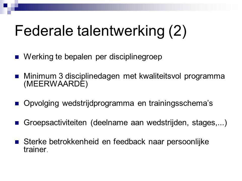 Federale talentwerking (2) Werking te bepalen per disciplinegroep Minimum 3 disciplinedagen met kwaliteitsvol programma (MEERWAARDE) Opvolging wedstri