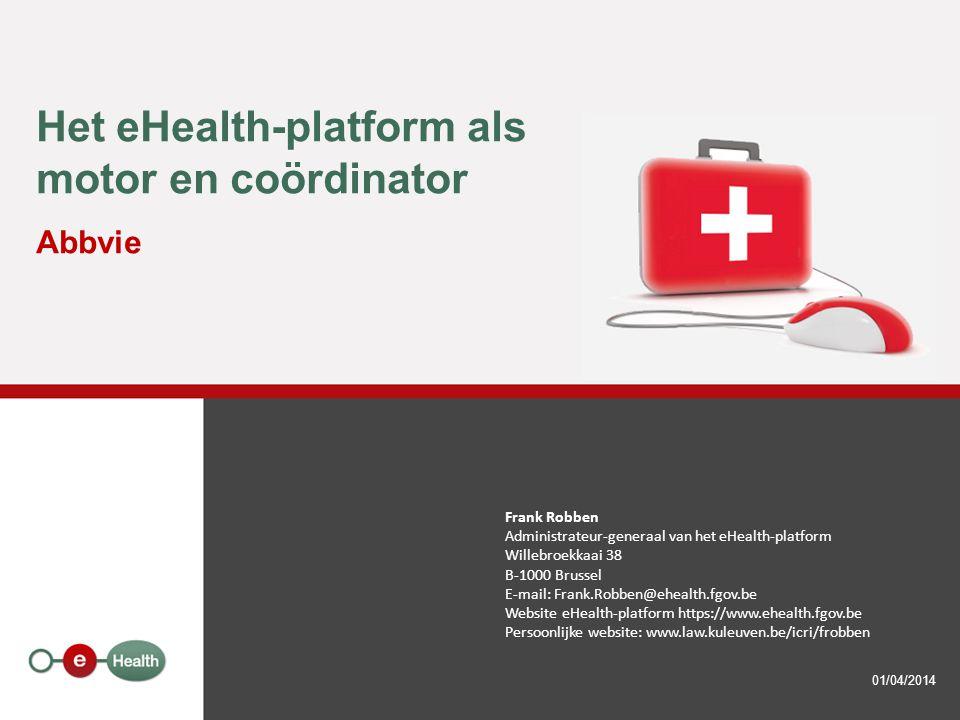 Het eHealth-platform als motor en coördinator Abbvie 01/04/2014 Frank Robben Administrateur-generaal van het eHealth-platform Willebroekkaai 38 B-1000