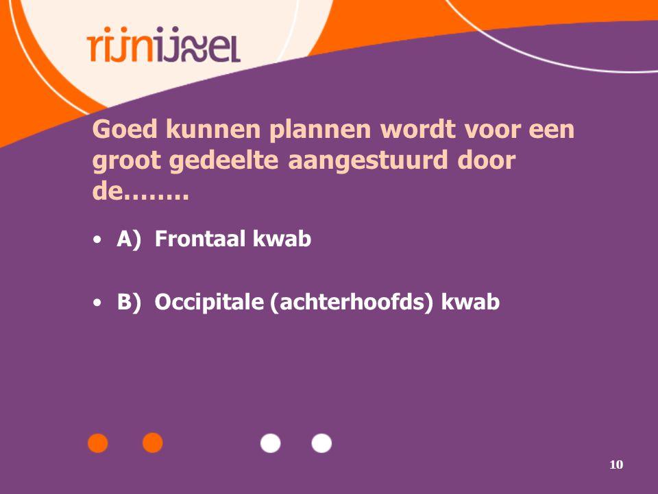 10 Goed kunnen plannen wordt voor een groot gedeelte aangestuurd door de…….. A) Frontaal kwab B) Occipitale (achterhoofds) kwab
