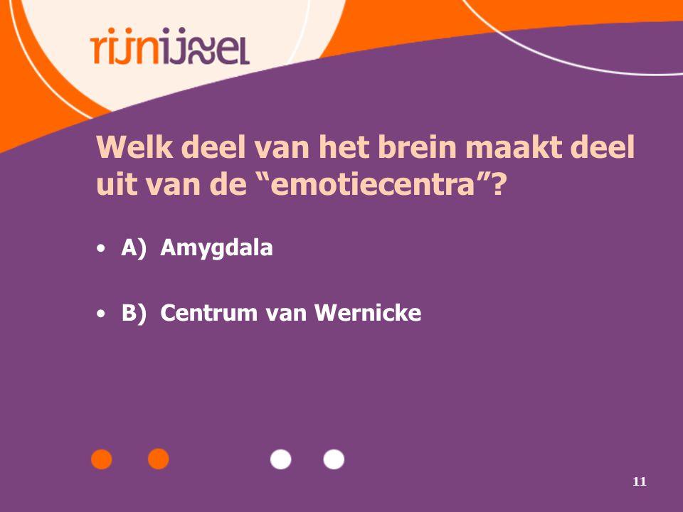 """11 Welk deel van het brein maakt deel uit van de """"emotiecentra""""? A) Amygdala B) Centrum van Wernicke"""