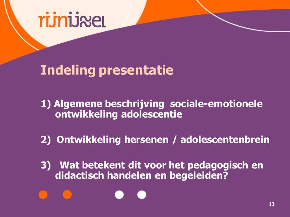 13 Indeling presentatie 1) Algemene beschrijving sociale-emotionele ontwikkeling adolescentie 2) Ontwikkeling hersenen / adolescentenbrein 3) Wat bete