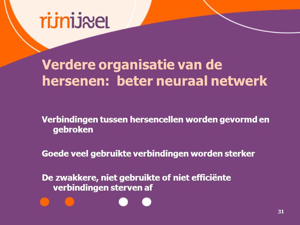 31 Verdere organisatie van de hersenen: beter neuraal netwerk Verbindingen tussen hersencellen worden gevormd en gebroken Goede veel gebruikte verbindingen worden sterker De zwakkere, niet gebruikte of niet efficiënte verbindingen sterven af