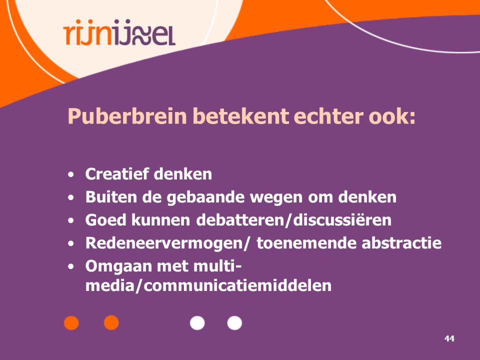 44 Puberbrein betekent echter ook: Creatief denken Buiten de gebaande wegen om denken Goed kunnen debatteren/discussiëren Redeneervermogen/ toenemende abstractie Omgaan met multi- media/communicatiemiddelen