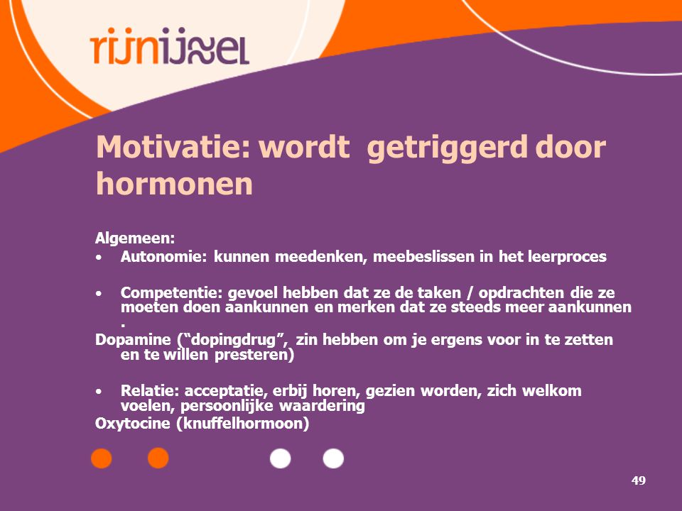 49 Motivatie: wordt getriggerd door hormonen Algemeen: Autonomie: kunnen meedenken, meebeslissen in het leerproces Competentie: gevoel hebben dat ze de taken / opdrachten die ze moeten doen aankunnen en merken dat ze steeds meer aankunnen.