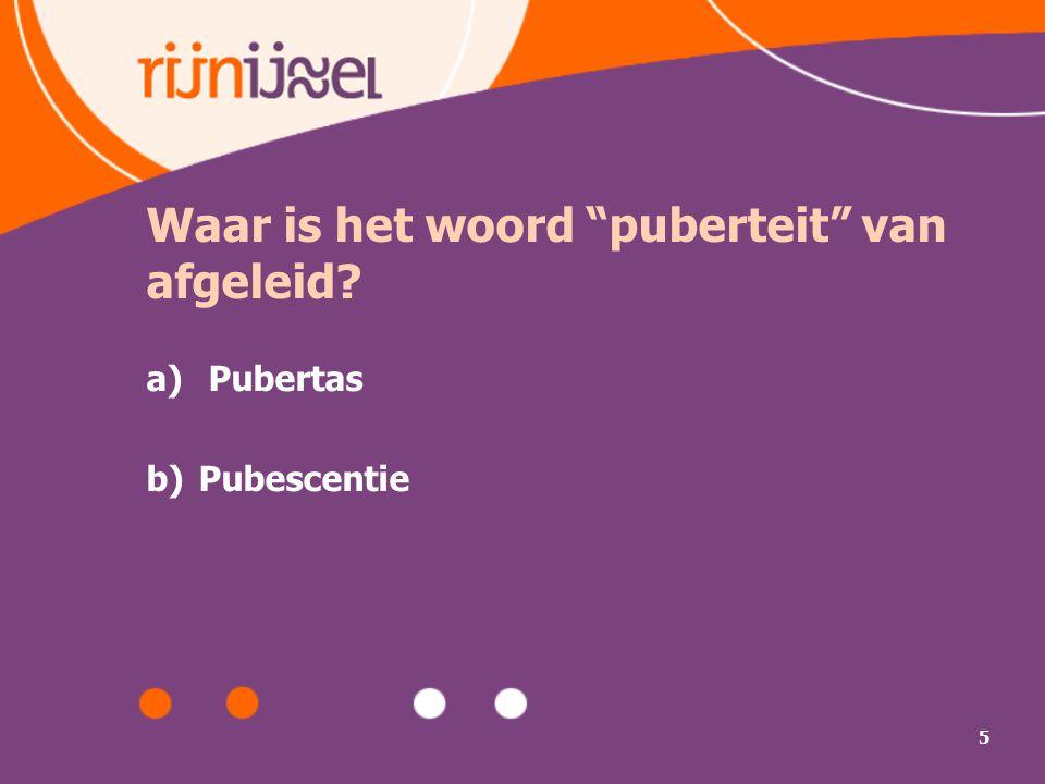 """5 Waar is het woord """"puberteit"""" van afgeleid? a) Pubertas b)Pubescentie"""