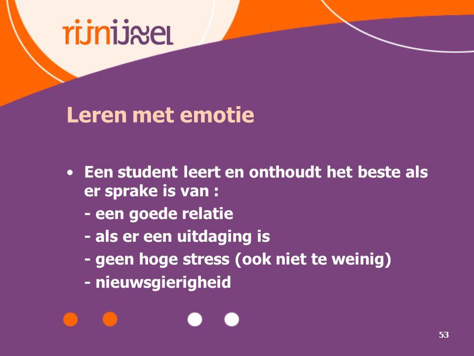 53 Leren met emotie Een student leert en onthoudt het beste als er sprake is van : - een goede relatie - als er een uitdaging is - geen hoge stress (o