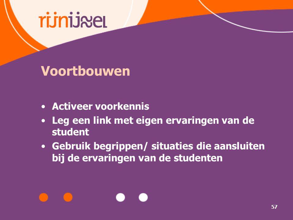 57 Voortbouwen Activeer voorkennis Leg een link met eigen ervaringen van de student Gebruik begrippen/ situaties die aansluiten bij de ervaringen van