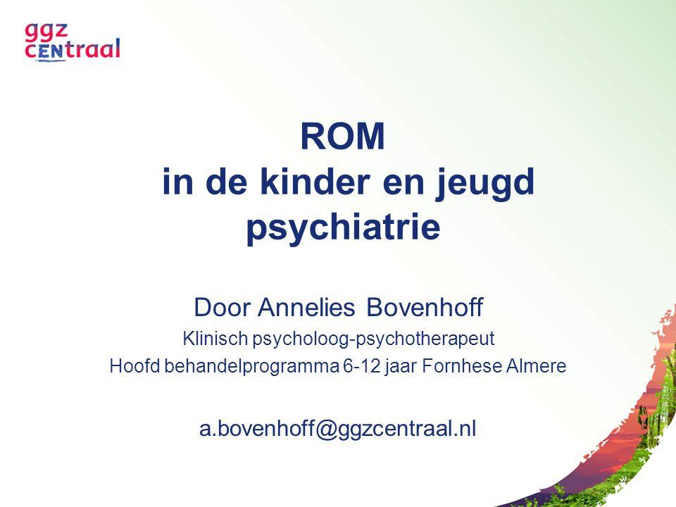 ROM in de kinder en jeugd psychiatrie Door Annelies Bovenhoff Klinisch psycholoog-psychotherapeut Hoofd behandelprogramma 6-12 jaar Fornhese Almere a.