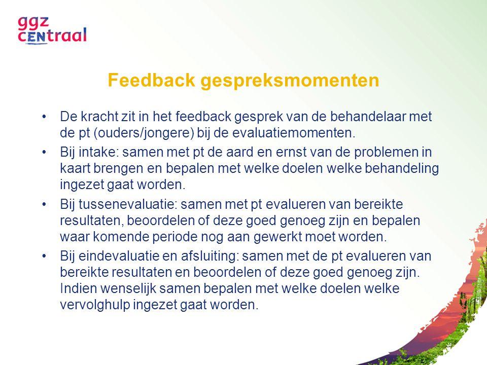 Feedback gespreksmomenten De kracht zit in het feedback gesprek van de behandelaar met de pt (ouders/jongere) bij de evaluatiemomenten. Bij intake: sa