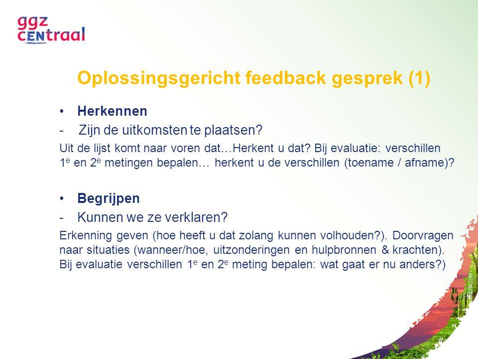 Oplossingsgericht feedback gesprek (1) Herkennen - Zijn de uitkomsten te plaatsen? Uit de lijst komt naar voren dat…Herkent u dat? Bij evaluatie: vers