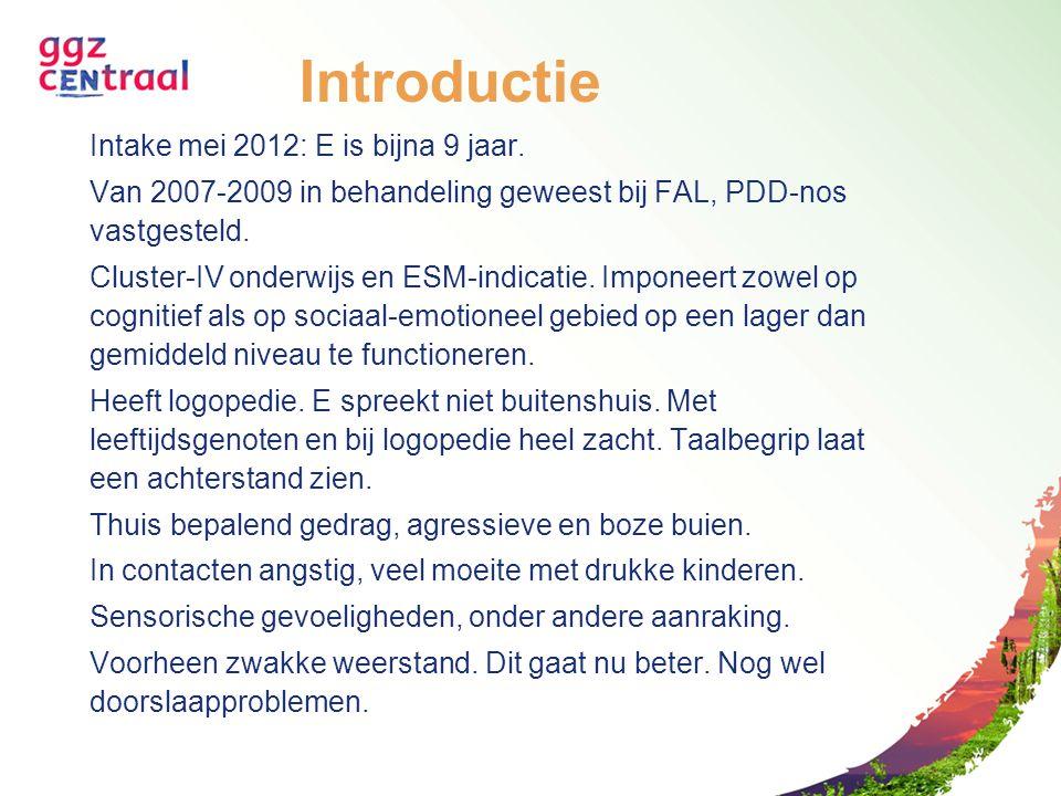 Introductie Intake mei 2012: E is bijna 9 jaar. Van 2007-2009 in behandeling geweest bij FAL, PDD-nos vastgesteld. Cluster-IV onderwijs en ESM-indicat
