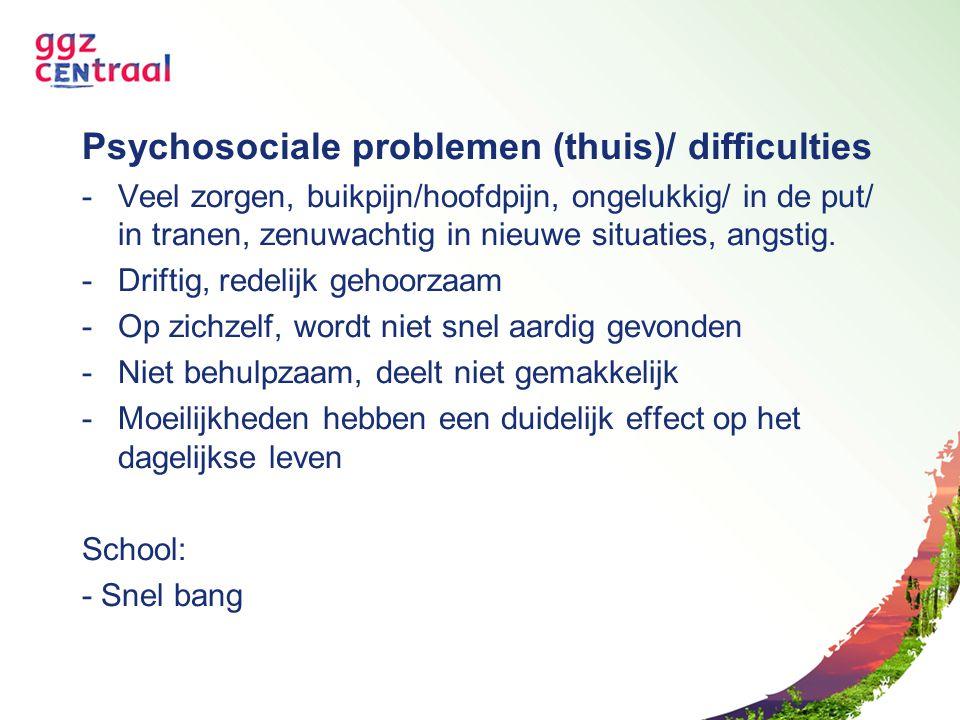 Psychosociale problemen (thuis)/ difficulties -Veel zorgen, buikpijn/hoofdpijn, ongelukkig/ in de put/ in tranen, zenuwachtig in nieuwe situaties, ang