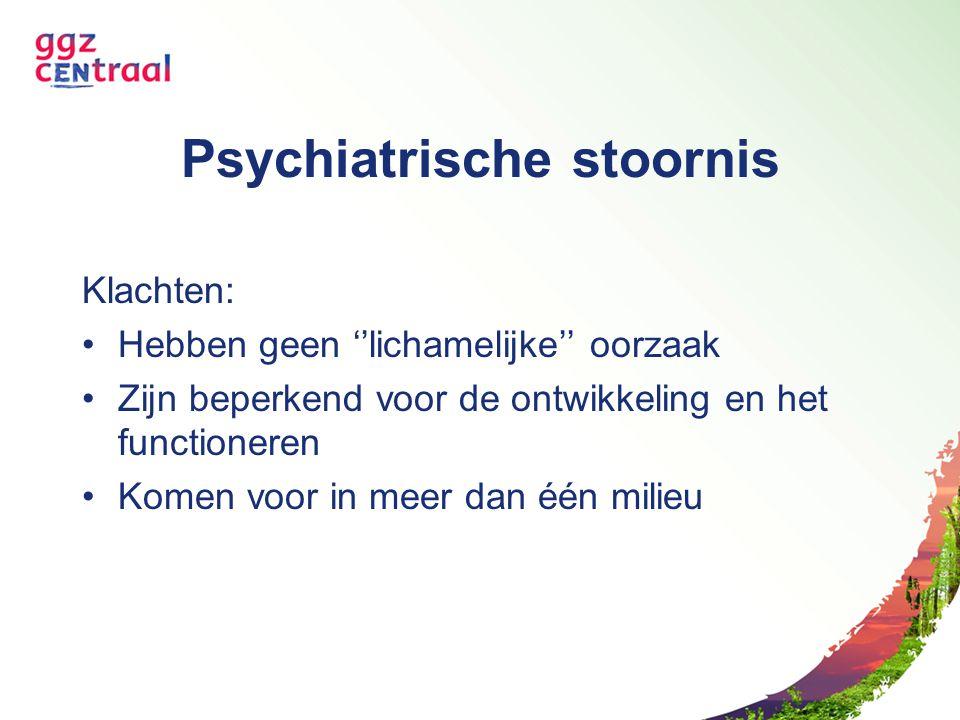 Psychiatrische stoornis Klachten: Hebben geen ''lichamelijke'' oorzaak Zijn beperkend voor de ontwikkeling en het functioneren Komen voor in meer dan